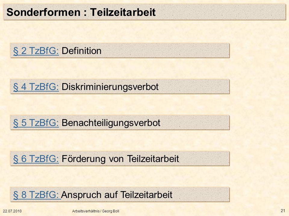 22.07.2010Arbeitsverhältnis / Georg Boll 21 Sonderformen : Teilzeitarbeit § 2 TzBfG:§ 2 TzBfG: Definition § 4 TzBfG:§ 4 TzBfG: Diskriminierungsverbot