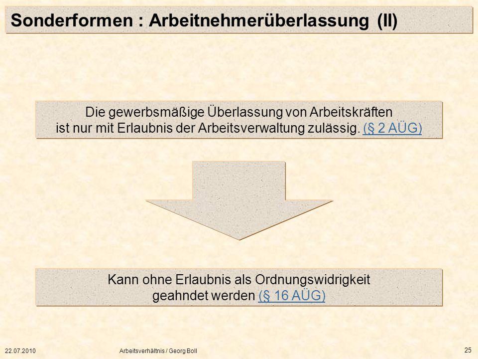 22.07.2010Arbeitsverhältnis / Georg Boll 25 Sonderformen : Arbeitnehmerüberlassung (II) Die gewerbsmäßige Überlassung von Arbeitskräften ist nur mit E