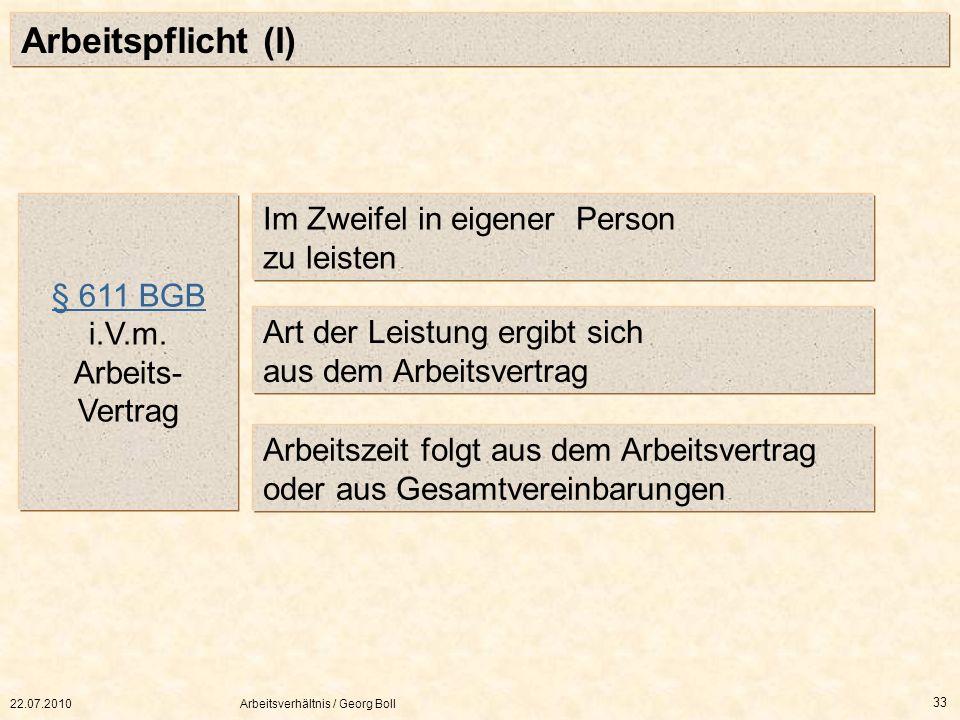 22.07.2010Arbeitsverhältnis / Georg Boll 33 Arbeitspflicht (I) Im Zweifel in eigener Person zu leisten Art der Leistung ergibt sich aus dem Arbeitsver