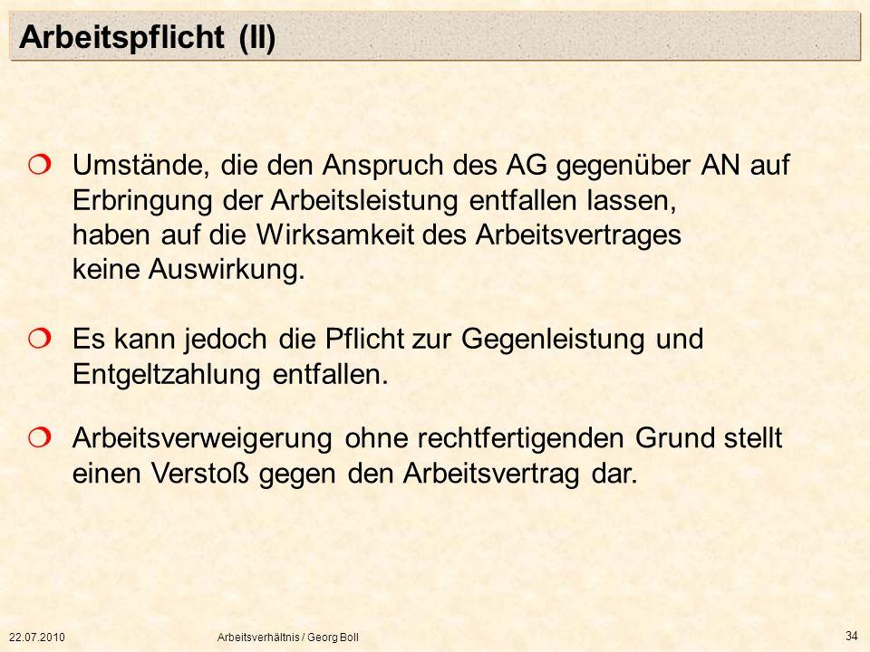 22.07.2010Arbeitsverhältnis / Georg Boll 34 Arbeitspflicht (II) Umstände, die den Anspruch des AG gegenüber AN auf Erbringung der Arbeitsleistung entf