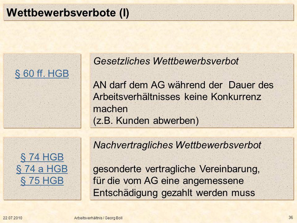 22.07.2010Arbeitsverhältnis / Georg Boll 36 Wettbewerbsverbote (I) § 60 ff. HGB Gesetzliches Wettbewerbsverbot AN darf dem AG während der Dauer des Ar