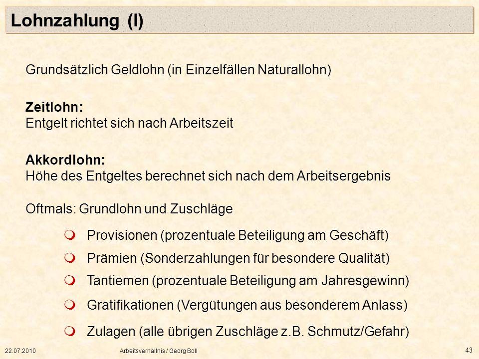 22.07.2010Arbeitsverhältnis / Georg Boll 43 Lohnzahlung (I) Grundsätzlich Geldlohn (in Einzelfällen Naturallohn) Zeitlohn: Entgelt richtet sich nach A