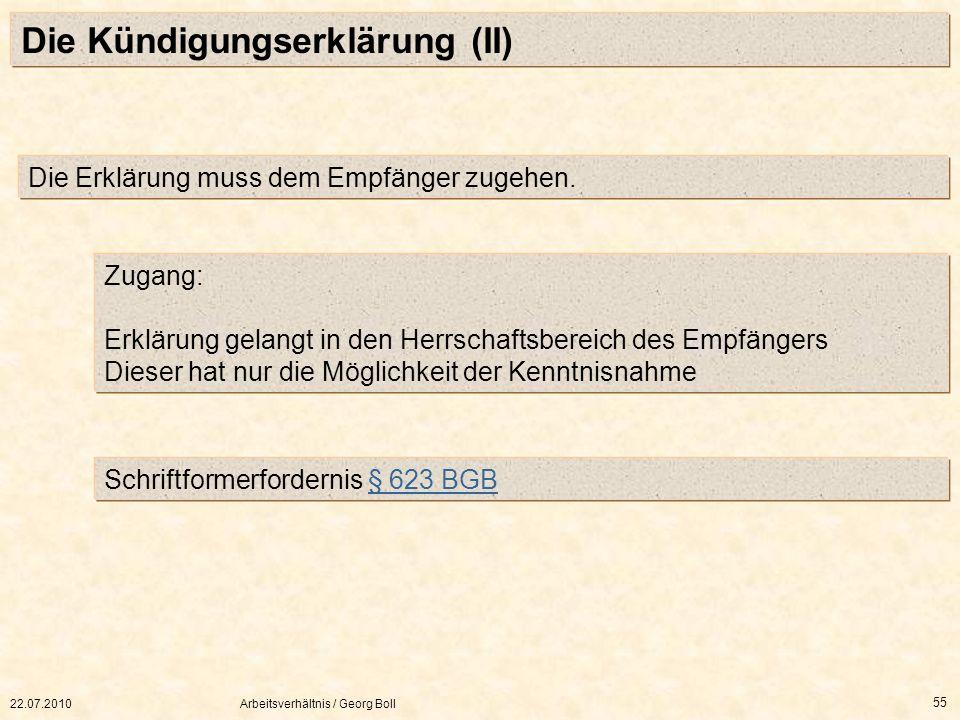 22.07.2010Arbeitsverhältnis / Georg Boll 55 Die Kündigungserklärung (II) Die Erklärung muss dem Empfänger zugehen. Zugang: Erklärung gelangt in den He