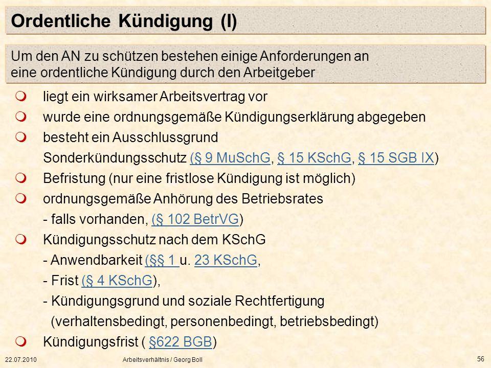 22.07.2010Arbeitsverhältnis / Georg Boll 56 Ordentliche Kündigung (I) Um den AN zu schützen bestehen einige Anforderungen an eine ordentliche Kündigun