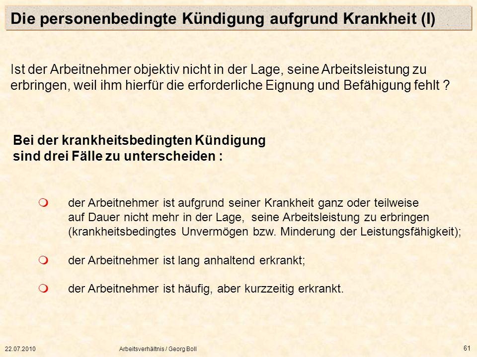 22.07.2010Arbeitsverhältnis / Georg Boll 61 Bei der krankheitsbedingten Kündigung sind drei Fälle zu unterscheiden : der Arbeitnehmer ist aufgrund sei