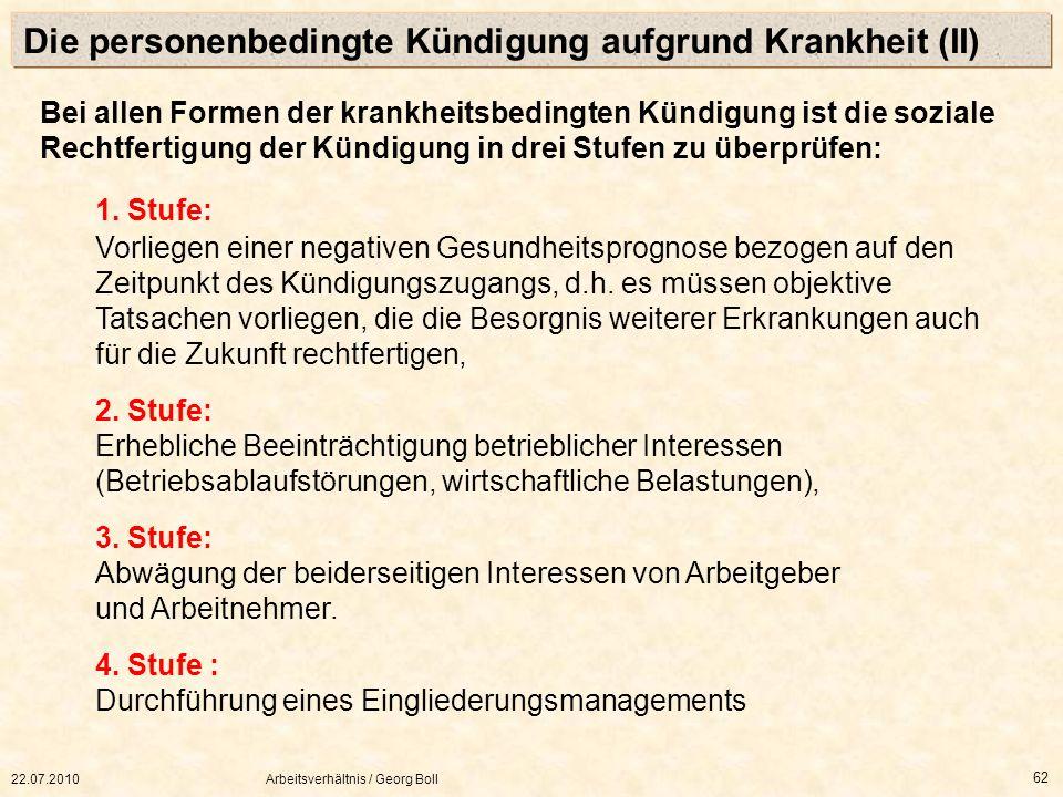 22.07.2010Arbeitsverhältnis / Georg Boll 62 Bei allen Formen der krankheitsbedingten Kündigung ist die soziale Rechtfertigung der Kündigung in drei St