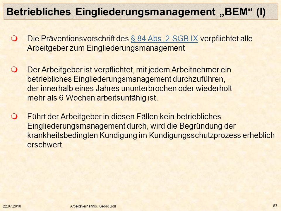 22.07.2010Arbeitsverhältnis / Georg Boll 63 Der Arbeitgeber ist verpflichtet, mit jedem Arbeitnehmer ein betriebliches Eingliederungsmanagement durchz