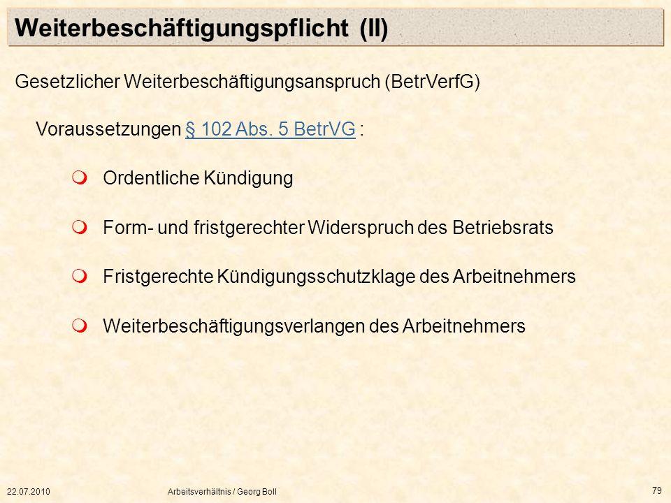 22.07.2010Arbeitsverhältnis / Georg Boll 79 Gesetzlicher Weiterbeschäftigungsanspruch (BetrVerfG) Voraussetzungen § 102 Abs. 5 BetrVG :§ 102 Abs. 5 Be