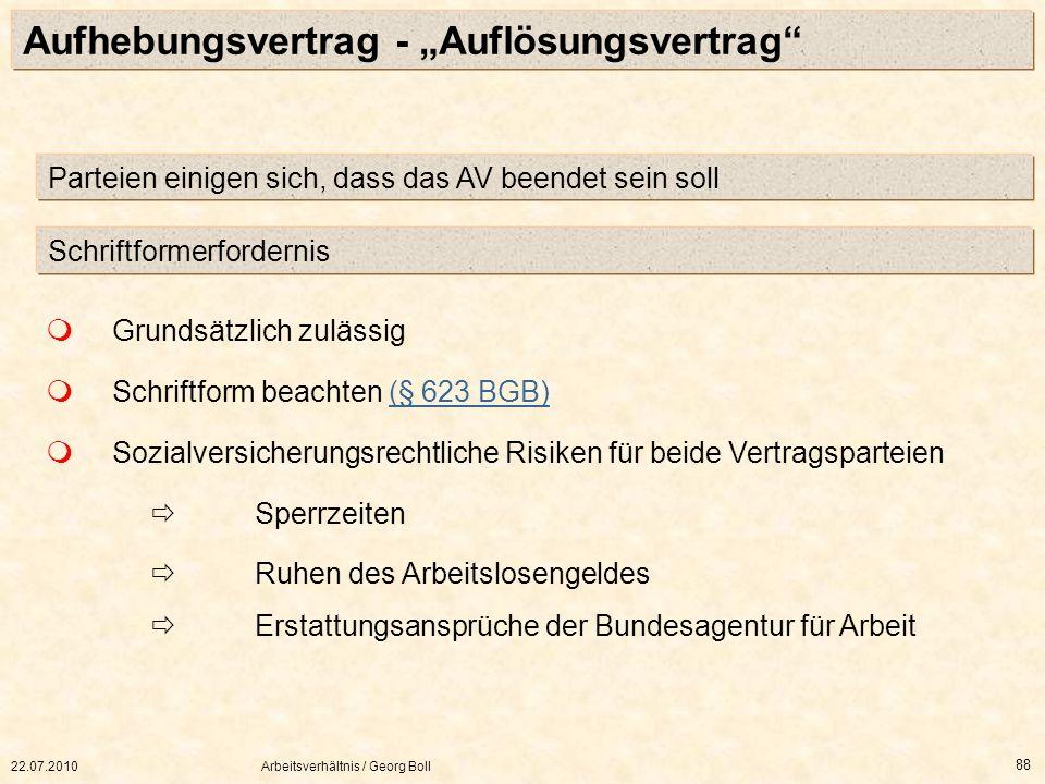 22.07.2010Arbeitsverhältnis / Georg Boll 88 Aufhebungsvertrag - Auflösungsvertrag Grundsätzlich zulässig Schriftform beachten (§ 623 BGB)(§ 623 BGB) S