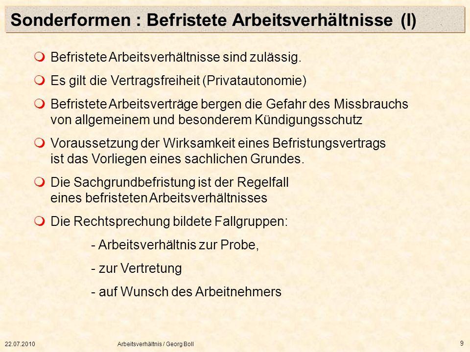 22.07.2010Arbeitsverhältnis / Georg Boll 9 Befristete Arbeitsverhältnisse sind zulässig. Es gilt die Vertragsfreiheit (Privatautonomie) Befristete Arb