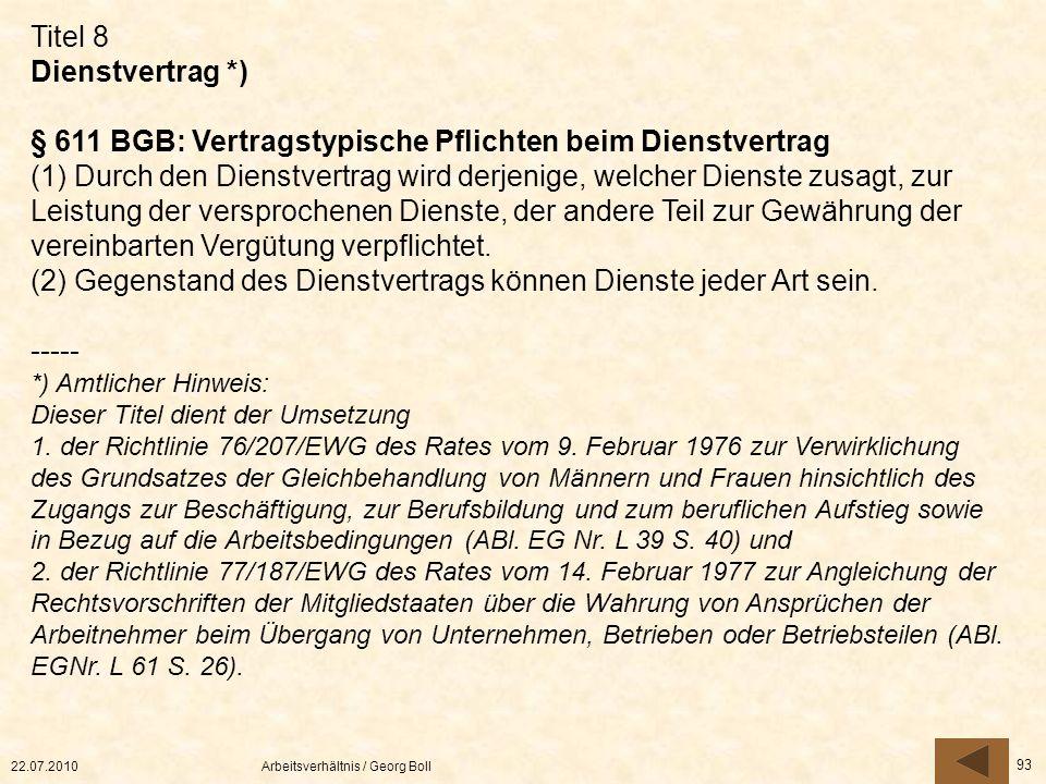 22.07.2010Arbeitsverhältnis / Georg Boll 93 Titel 8 Dienstvertrag *) § 611 BGB: Vertragstypische Pflichten beim Dienstvertrag (1) Durch den Dienstvert