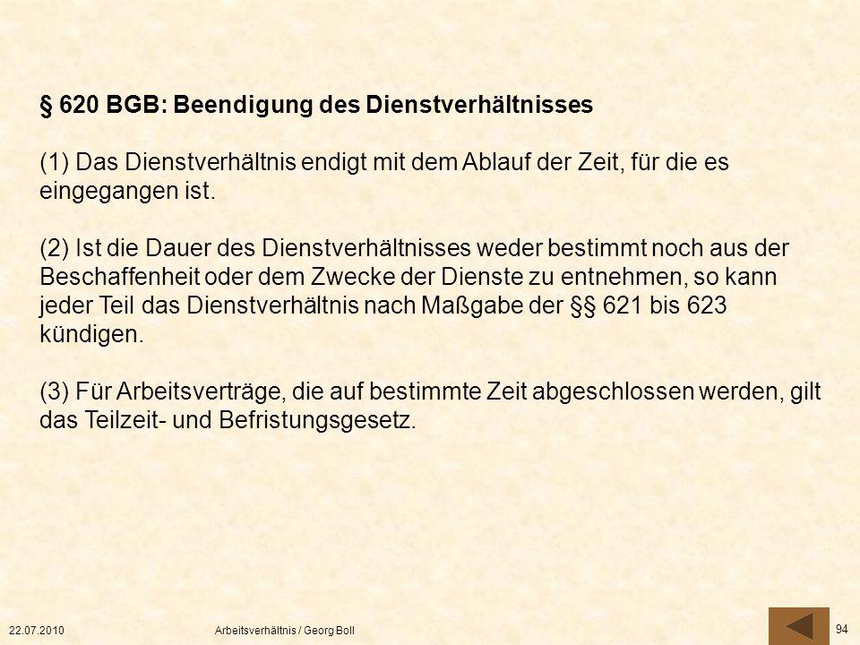 22.07.2010Arbeitsverhältnis / Georg Boll 94 § 620 BGB: Beendigung des Dienstverhältnisses (1) Das Dienstverhältnis endigt mit dem Ablauf der Zeit, für