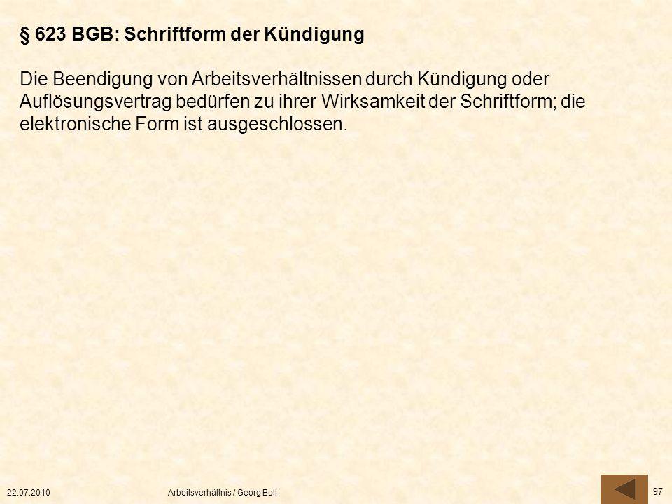 22.07.2010Arbeitsverhältnis / Georg Boll 97 § 623 BGB: Schriftform der Kündigung Die Beendigung von Arbeitsverhältnissen durch Kündigung oder Auflösun