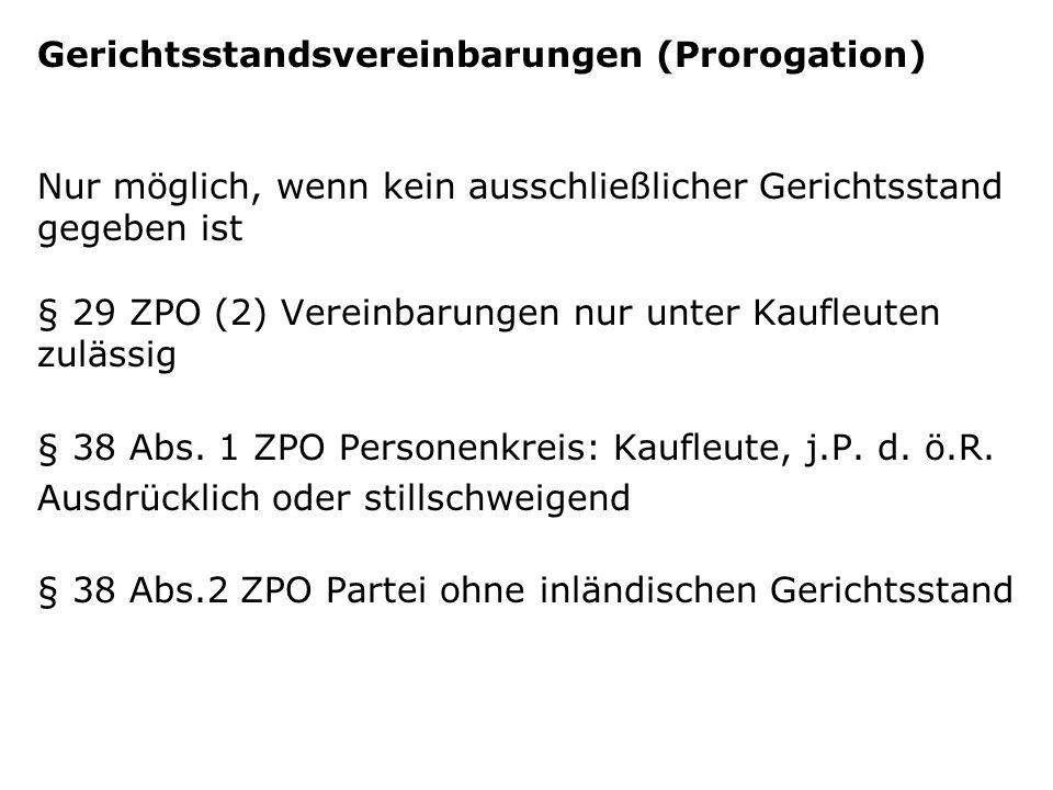 Gerichtsstandsvereinbarungen (Prorogation) Nur möglich, wenn kein ausschließlicher Gerichtsstand gegeben ist § 29 ZPO (2) Vereinbarungen nur unter Kaufleuten zulässig § 38 Abs.