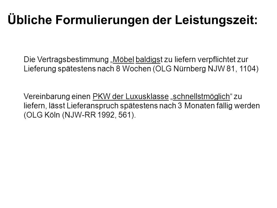 Die Vertragsbestimmung Möbel baldigst zu liefern verpflichtet zur Lieferung spätestens nach 8 Wochen (OLG Nürnberg NJW 81, 1104) Vereinbarung einen PKW der Luxusklasse schnellstmöglich zu liefern, lässt Lieferanspruch spätestens nach 3 Monaten fällig werden (OLG Köln (NJW-RR 1992, 561).