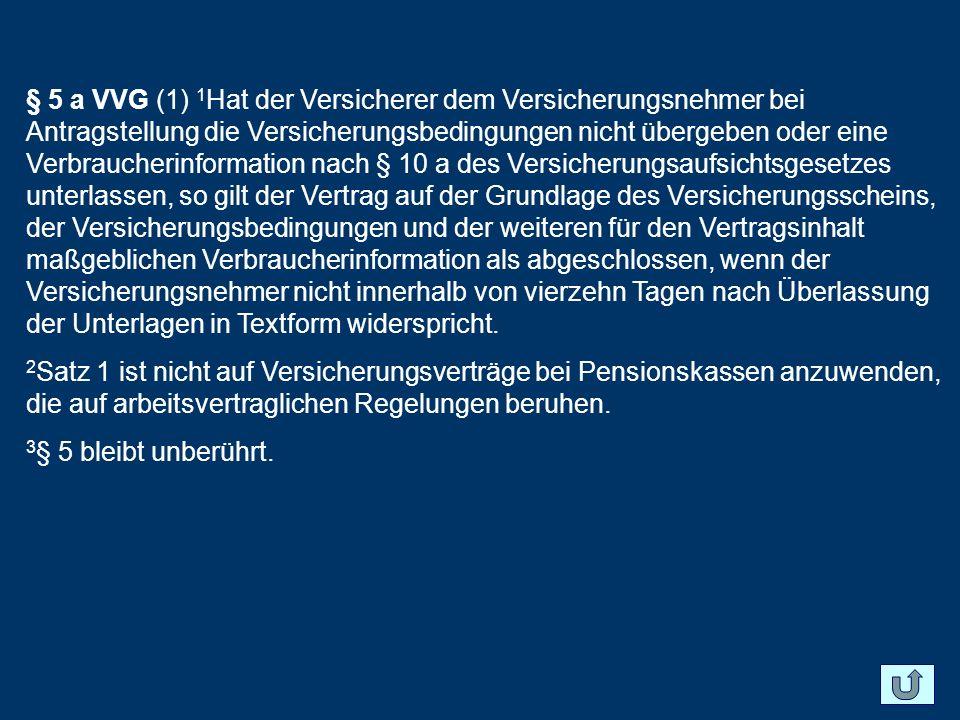§ 5 a VVG (1) 1 Hat der Versicherer dem Versicherungsnehmer bei Antragstellung die Versicherungsbedingungen nicht übergeben oder eine Verbraucherinfor