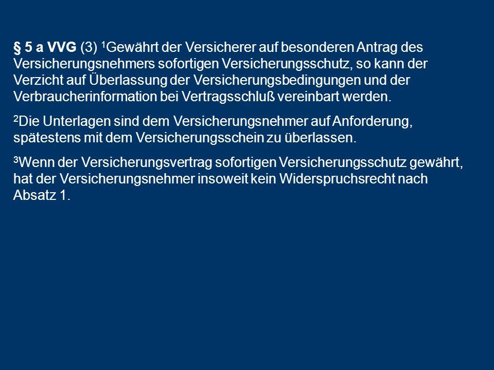 § 5 a VVG (3) 1 Gewährt der Versicherer auf besonderen Antrag des Versicherungsnehmers sofortigen Versicherungsschutz, so kann der Verzicht auf Überla