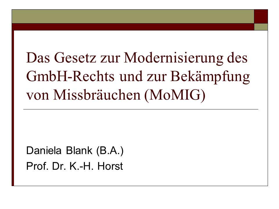 Das Gesetz zur Modernisierung des GmbH-Rechts und zur Bekämpfung von Missbräuchen (MoMIG) Daniela Blank (B.A.) Prof. Dr. K.-H. Horst