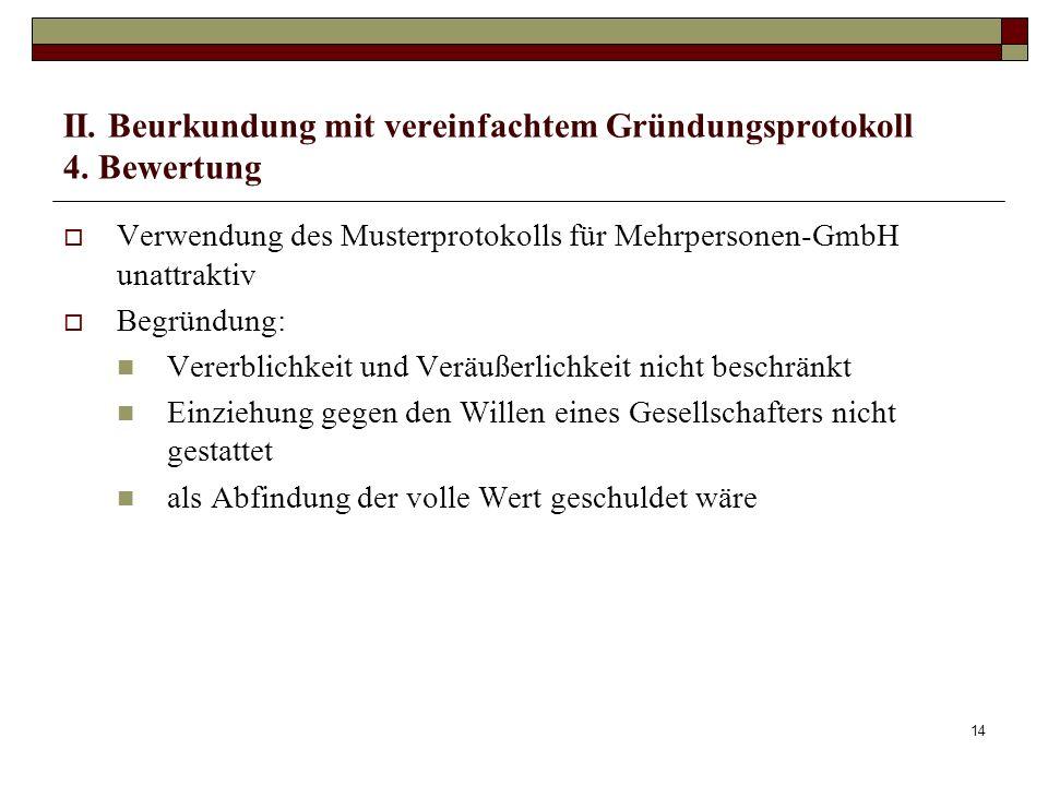 14 II. Beurkundung mit vereinfachtem Gründungsprotokoll 4. Bewertung Verwendung des Musterprotokolls für Mehrpersonen-GmbH unattraktiv Begründung: Ver