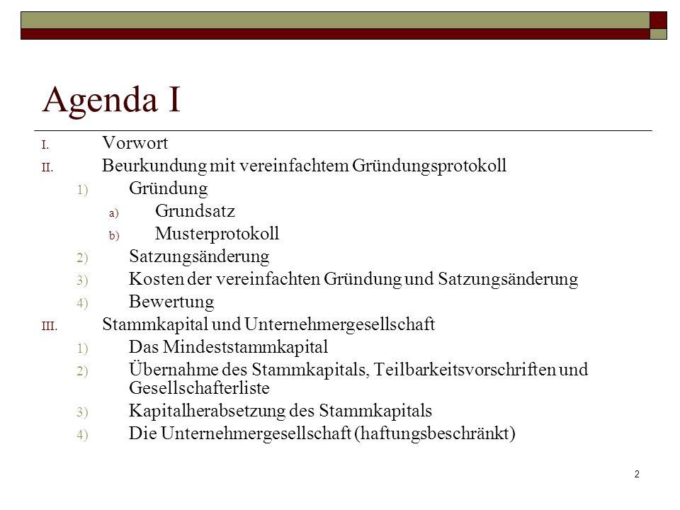 2 Agenda I I. Vorwort II. Beurkundung mit vereinfachtem Gründungsprotokoll 1) Gründung a) Grundsatz b) Musterprotokoll 2) Satzungsänderung 3) Kosten d
