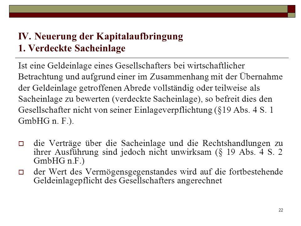 22 IV. Neuerung der Kapitalaufbringung 1. Verdeckte Sacheinlage Ist eine Geldeinlage eines Gesellschafters bei wirtschaftlicher Betrachtung und aufgru