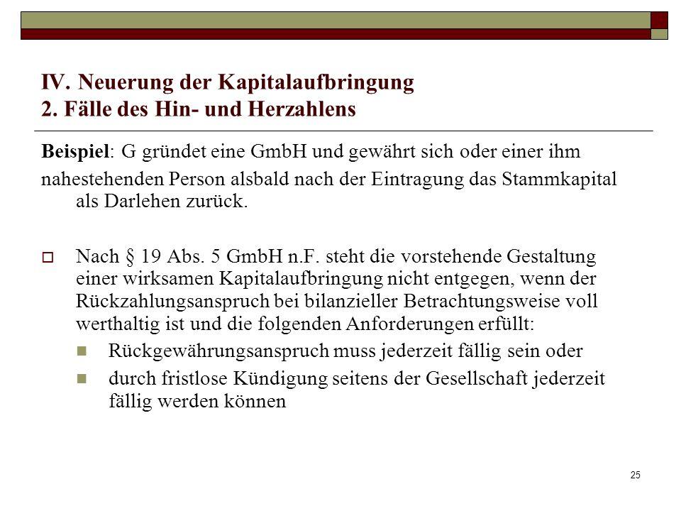 25 IV. Neuerung der Kapitalaufbringung 2. Fälle des Hin- und Herzahlens Beispiel: G gründet eine GmbH und gewährt sich oder einer ihm nahestehenden Pe