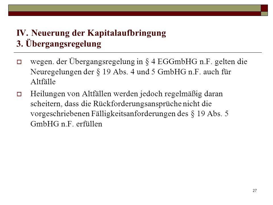 27 IV. Neuerung der Kapitalaufbringung 3. Übergangsregelung wegen. der Übergangsregelung in § 4 EGGmbHG n.F. gelten die Neuregelungen der § 19 Abs. 4