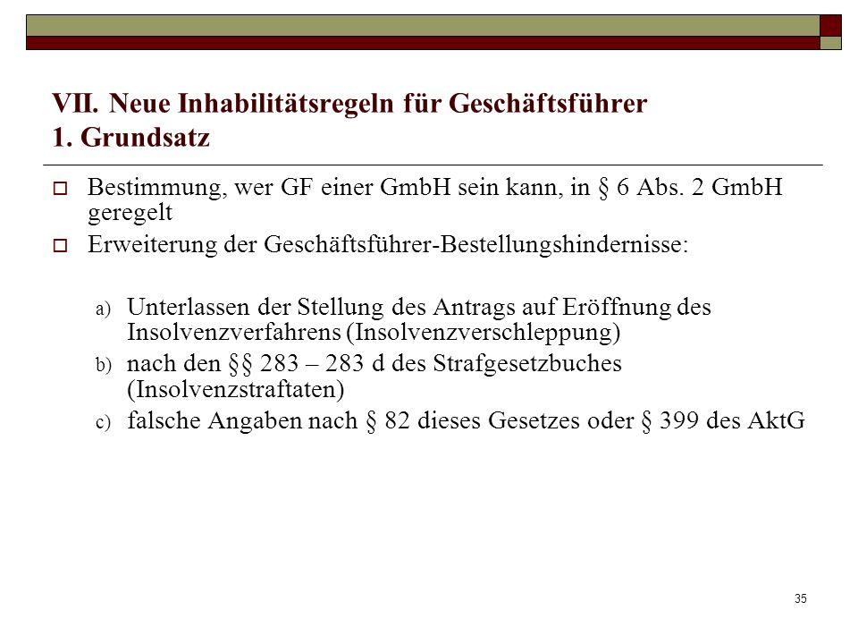 35 VII. Neue Inhabilitätsregeln für Geschäftsführer 1. Grundsatz Bestimmung, wer GF einer GmbH sein kann, in § 6 Abs. 2 GmbH geregelt Erweiterung der