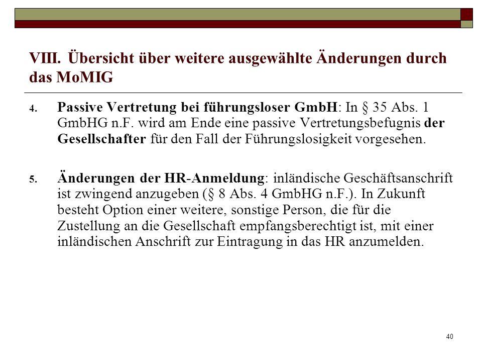 40 VIII. Übersicht über weitere ausgewählte Änderungen durch das MoMIG 4. Passive Vertretung bei führungsloser GmbH: In § 35 Abs. 1 GmbHG n.F. wird am