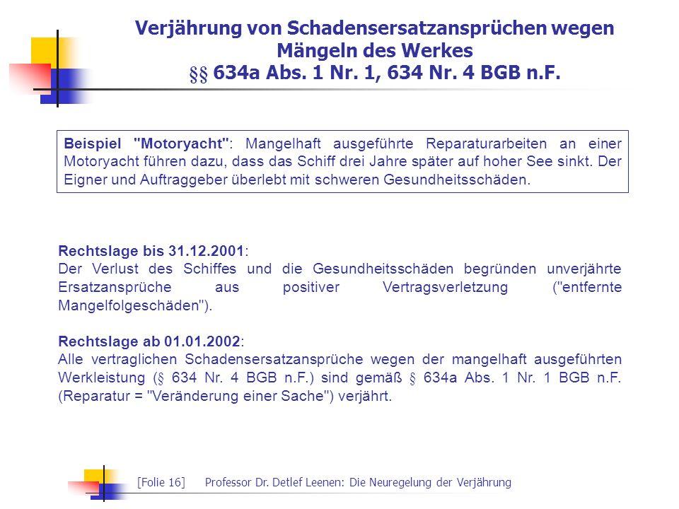 [Folie 16]Professor Dr. Detlef Leenen: Die Neuregelung der Verjährung Verjährung von Schadensersatzansprüchen wegen Mängeln des Werkes §§ 634a Abs. 1