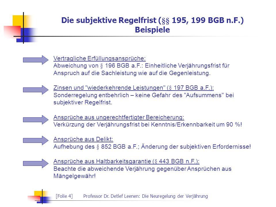 [Folie 4]Professor Dr. Detlef Leenen: Die Neuregelung der Verjährung Die subjektive Regelfrist (§§ 195, 199 BGB n.F.) Beispiele Vertragliche Erfüllung