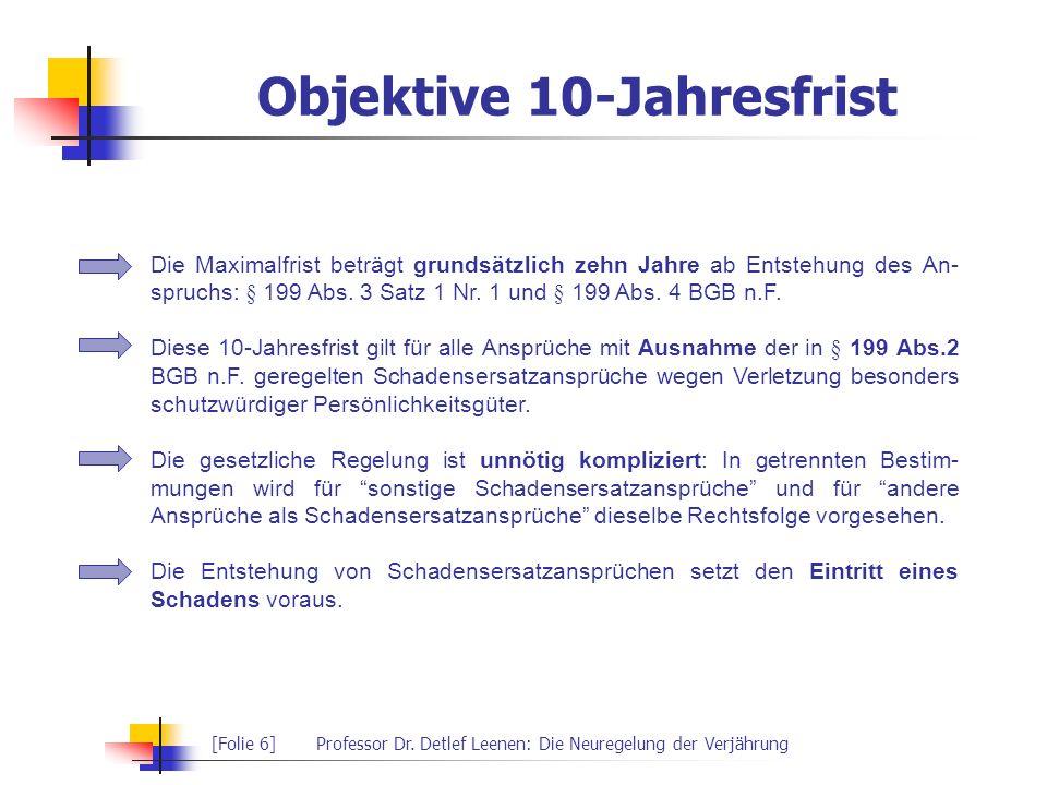 [Folie 6]Professor Dr. Detlef Leenen: Die Neuregelung der Verjährung Objektive 10-Jahresfrist Die Maximalfrist beträgt grundsätzlich zehn Jahre ab Ent