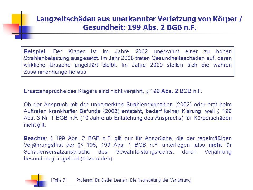 [Folie 7]Professor Dr. Detlef Leenen: Die Neuregelung der Verjährung Langzeitschäden aus unerkannter Verletzung von Körper / Gesundheit: 199 Abs. 2 BG