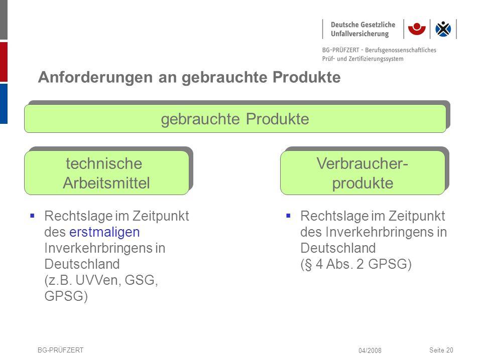 04/2008 BG-PRÜFZERTSeite 20 Anforderungen an gebrauchte Produkte gebrauchte Produkte technische Arbeitsmittel Verbraucher- produkte Rechtslage im Zeit