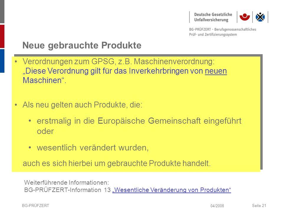 04/2008 BG-PRÜFZERTSeite 21 Neue gebrauchte Produkte Verordnungen zum GPSG, z.B. Maschinenverordnung: Diese Verordnung gilt für das Inverkehrbringen v