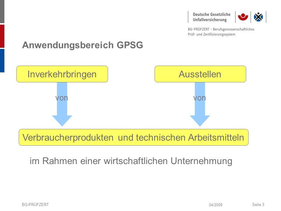 04/2008 BG-PRÜFZERTSeite 5 Anwendungsbereich GPSG InverkehrbringenAusstellen Verbraucherprodukten und technischen Arbeitsmitteln von im Rahmen einer w