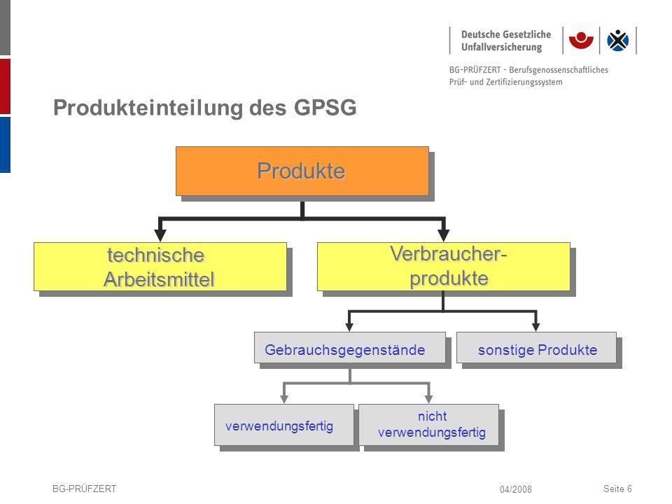 04/2008 BG-PRÜFZERTSeite 6 Produkteinteilung des GPSG sonstige Produkte Produkte technische Arbeitsmittel Verbraucher- produkte Gebrauchsgegenstände v