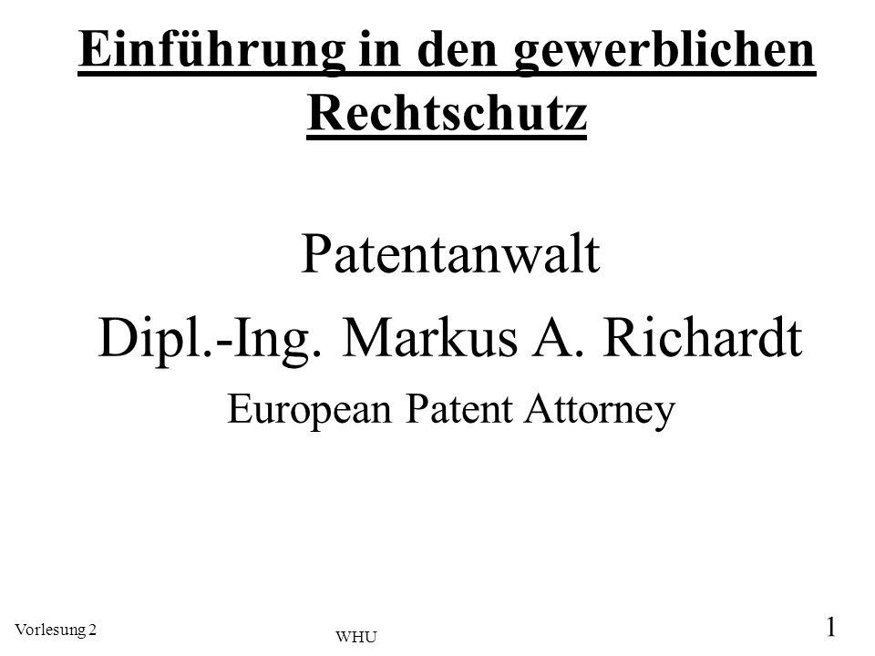 Vorlesung 2 1 WHU Einführung in den gewerblichen Rechtschutz Patentanwalt Dipl.-Ing. Markus A. Richardt European Patent Attorney