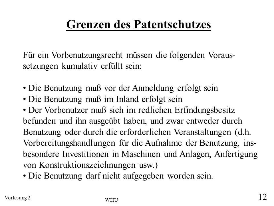 Vorlesung 2 12 WHU Grenzen des Patentschutzes Für ein Vorbenutzungsrecht müssen die folgenden Voraus- setzungen kumulativ erfüllt sein: Die Benutzung