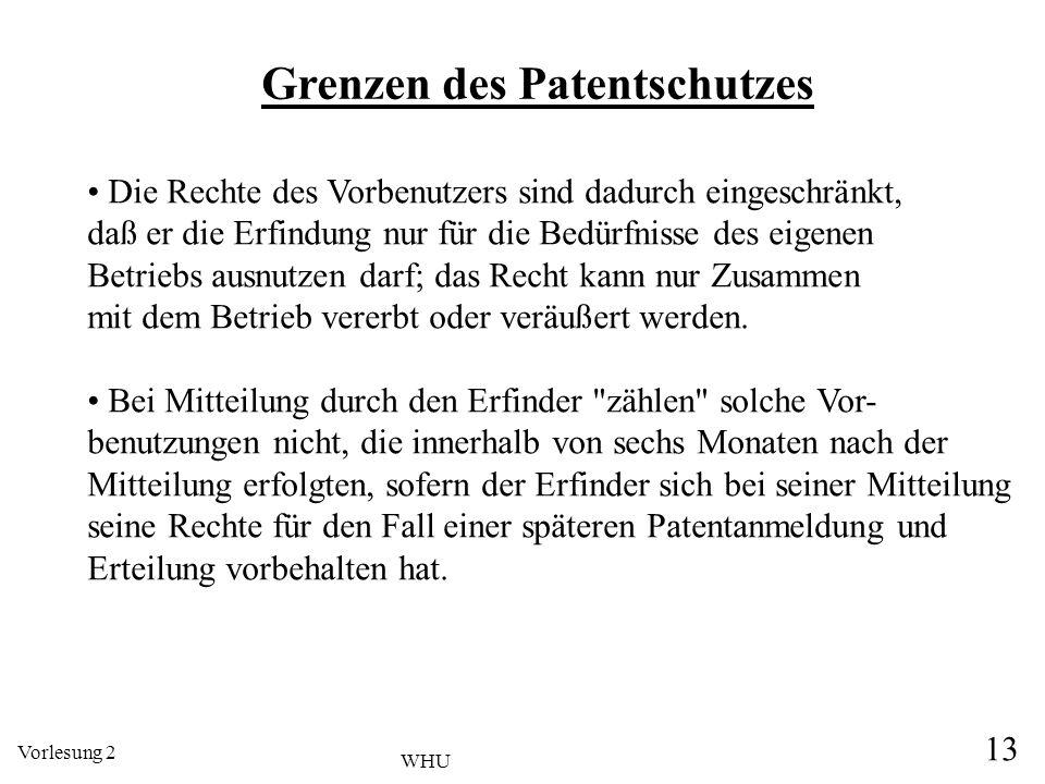 Vorlesung 2 13 WHU Grenzen des Patentschutzes Die Rechte des Vorbenutzers sind dadurch eingeschränkt, daß er die Erfindung nur für die Bedürfnisse des