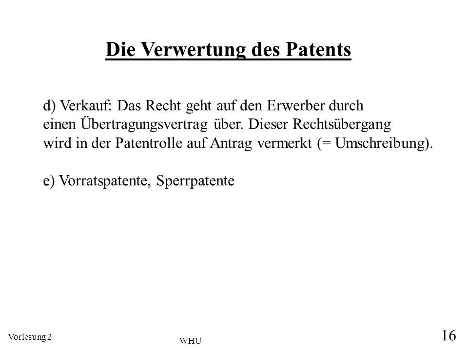 Vorlesung 2 16 WHU d) Verkauf: Das Recht geht auf den Erwerber durch einen Übertragungsvertrag über. Dieser Rechtsübergang wird in der Patentrolle auf