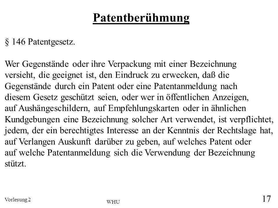 Vorlesung 2 17 WHU Patentberühmung § 146 Patentgesetz. Wer Gegenstände oder ihre Verpackung mit einer Bezeichnung versieht, die geeignet ist, den Eind