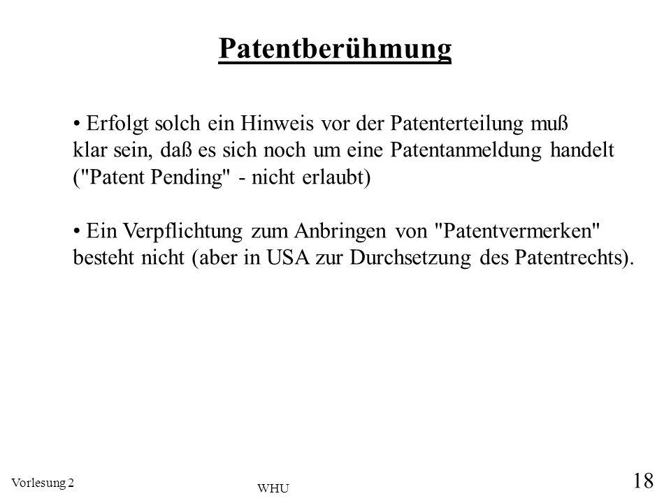 Vorlesung 2 18 WHU Patentberühmung Erfolgt solch ein Hinweis vor der Patenterteilung muß klar sein, daß es sich noch um eine Patentanmeldung handelt (