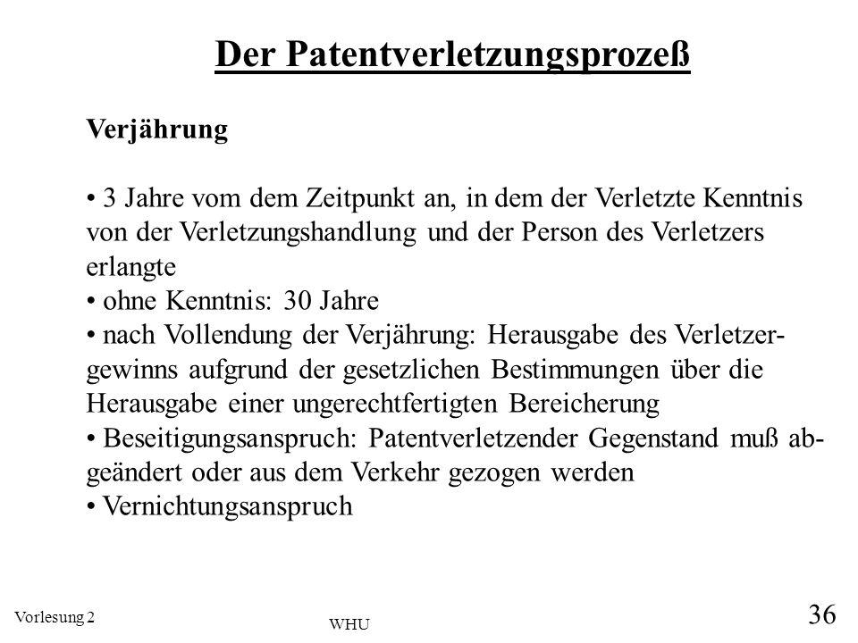 Vorlesung 2 36 WHU Der Patentverletzungsprozeß Verjährung 3 Jahre vom dem Zeitpunkt an, in dem der Verletzte Kenntnis von der Verletzungshandlung und