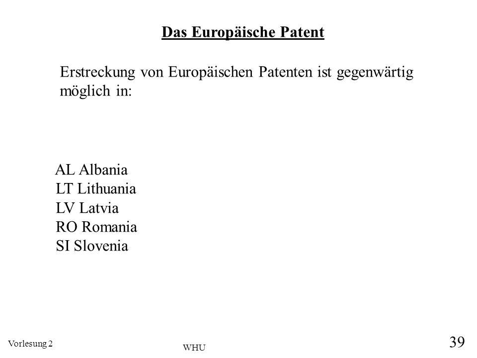Vorlesung 2 39 WHU AL Albania LT Lithuania LV Latvia RO Romania SI Slovenia Das Europäische Patent Erstreckung von Europäischen Patenten ist gegenwärt