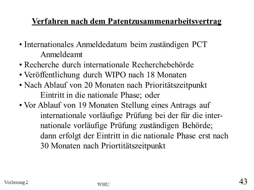 Vorlesung 2 43 WHU Verfahren nach dem Patentzusammenarbeitsvertrag Internationales Anmeldedatum beim zuständigen PCT Anmeldeamt Recherche durch intern