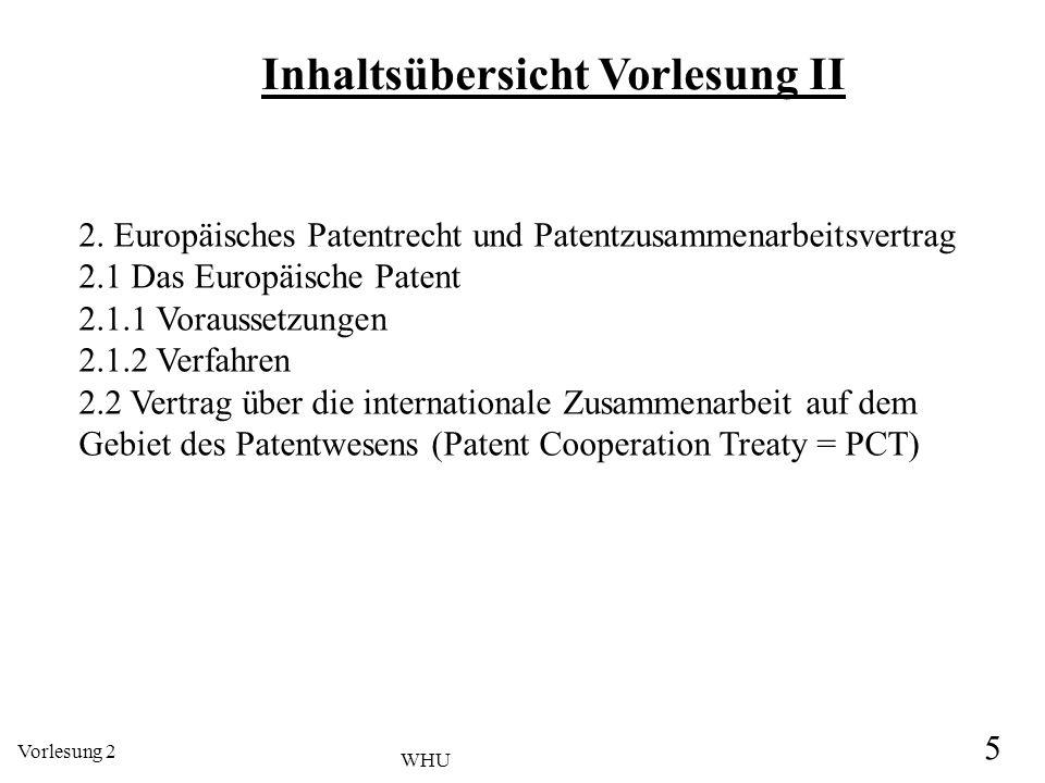 Vorlesung 2 5 WHU Inhaltsübersicht Vorlesung II 2. Europäisches Patentrecht und Patentzusammenarbeitsvertrag 2.1 Das Europäische Patent 2.1.1 Vorausse