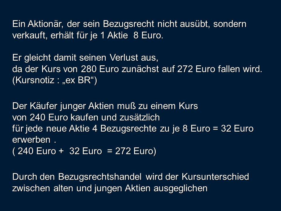 Ein Aktionär, der sein Bezugsrecht nicht ausübt, sondern verkauft, erhält für je 1 Aktie 8 Euro. Er gleicht damit seinen Verlust aus, da der Kurs von