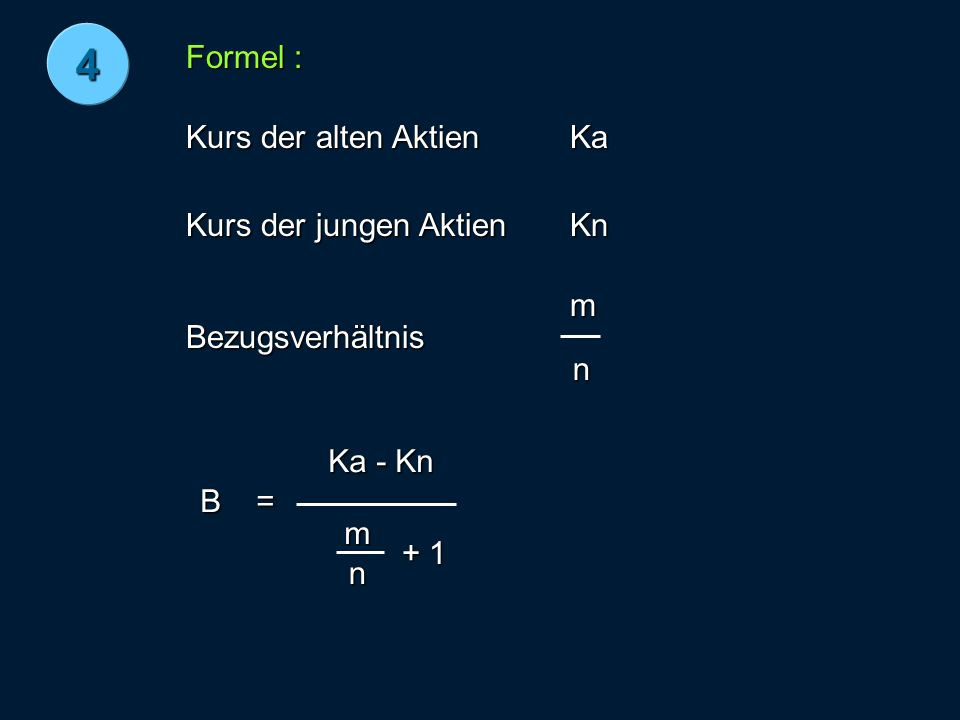 Formel : Kurs der alten Aktien Kurs der jungen Aktien Bezugsverhältnis Ka Kn m n B= Ka - Kn m n + 1 4