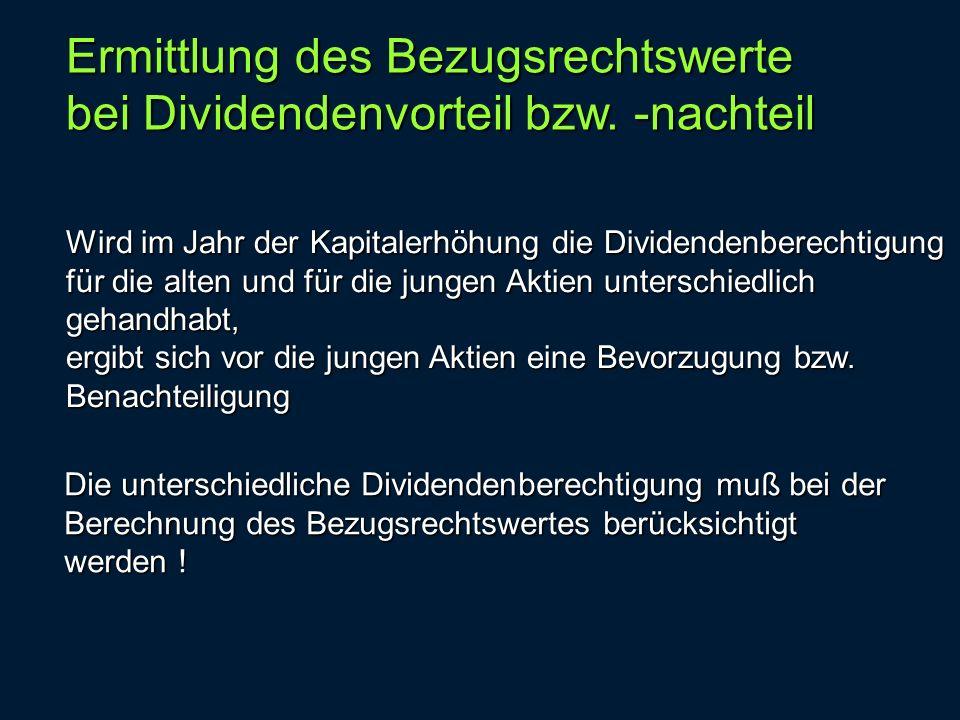 Ermittlung des Bezugsrechtswerte bei Dividendenvorteil bzw. -nachteil Wird im Jahr der Kapitalerhöhung die Dividendenberechtigung für die alten und fü